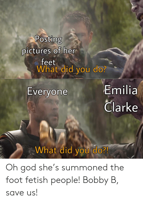 God, Emilia Clarke, and Pictures: Posting  pictures of her  feet  What did you do?  Emilia  Clarke  Everyone  What did you do?! Oh god she's summoned the foot fetish people! Bobby B, save us!