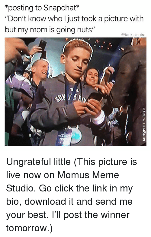 "Click, Funny, and Meme: *posting to Snapchat*  ""Don't know who I just took a picture with  but my mom is going nuts""  @tank.sinatra  ITT  OI Ungrateful little (This picture is live now on Momus Meme Studio. Go click the link in my bio, download it and send me your best. I'll post the winner tomorrow.)"