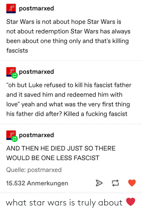 "Killing: postmarxed  Star Wars is not about hope Star Wars is  not about redemption Star Wars has always  been about one thing only and that's killing  fascists  postmarxed  ""oh but Luke refused to kill his fascist father  and it saved him and redeemed him with  love"" yeah and what was the very first thing  his father did after? Killed a fucking fascist  postmarxed  AND THEN HE DIED JUST SO THERE  WOULD BE ONE LESS FASCIST  Quelle: postmarxed  15.532 Anmerkungen what star wars is truly about ❤️"