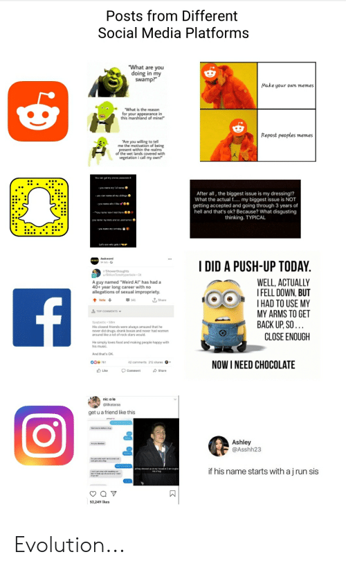 "Food, Memes, and Music: Posts from Different  Social Media Platforms  ""What are you  doing in my  swamp?  Make your own memes  What is the reason  for your appearance in  this marshland of mine?  Repost peoples memes  e the motatittel  ing  present within the realms  of the wet lands covered with  vegetation i call my own?  After all, the biggest issue is my dressing!?  What the actual f... my biggest issue is NOT  getting accepted and going through 3 years of  hell and that's ok? Because? What disgusting  thinking. TYPICAL  Awkward  I DID A PUSH-UP TODAY  t/showesnerbole 1h  WELL, ACTUALLY  I FELL DOWN, BUT  THAD TO USE MY  MY ARMS TO GET  BACK UP,SO...  A guy named ""Weird Al"" has had a  40+ year long career with no  allegations of sexual impropriety.  L Share  141  Vote  Spajtastic 58m  never did druRS drank booze and never had women  around like a lot of rock stars would.  CLOSE ENOUGH  loves food and making people happy with  his music  And that's OK  NOW I NEED CHOCOLATE  O0 761  Like  Share  Comment  nic :o le  @likataraa  get u a friend like this  Ashley  @Asshh23  ar hwed p my house t 2 m 1o gie  if his name starts with a j run sis  53.249 likes  :::.......' Evolution..."