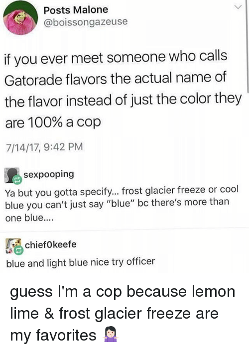 """Liming: Posts Malone  @boissongazeuse  if you ever meet someone who calls  Gatorade flavors the actual name of  the flavor instead of just the color they  are 100% a cop  7/14/17, 9:42 PM  sexpooping  Ya but you gotta specify... frost glacier freeze or cool  blue you can't just say """"blue"""" bc there's more than  one blue....  chiefokeefe  blue and light blue nice try officer guess I'm a cop because lemon lime & frost glacier freeze are my favorites 🤷🏻♀️"""