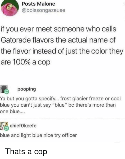 "Anaconda, Gatorade, and Memes: Posts Malone  @boissongazeuse  if you ever meet someone who calls  Gatorade flavors the actual name of  the flavor instead of just the color they  are 100% a cop  pooping  Ya but you gotta specify... frost glacier freeze or cool  blue you can't just say ""blue"" bc there's more than  one blue...  chiefokeefe  blue and light blue nice try officer Thats a cop"