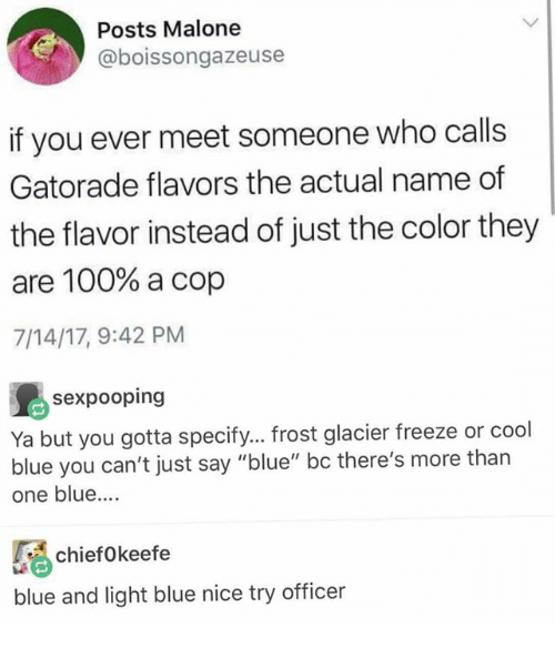 "Anaconda, Gatorade, and Memes: Posts Malone  @boissongazeuse  if you ever meet someone who calls  Gatorade flavors the actual name of  the flavor instead of just the color they  are 100% a cop  7/14/17, 9:42 PM  sexpooping  Ya but you gotta specify... frost glacier freeze or cool  blue you can't just say ""blue"" bc there's more than  one blue....  ifkeefe  blue and light blue nice try officer"