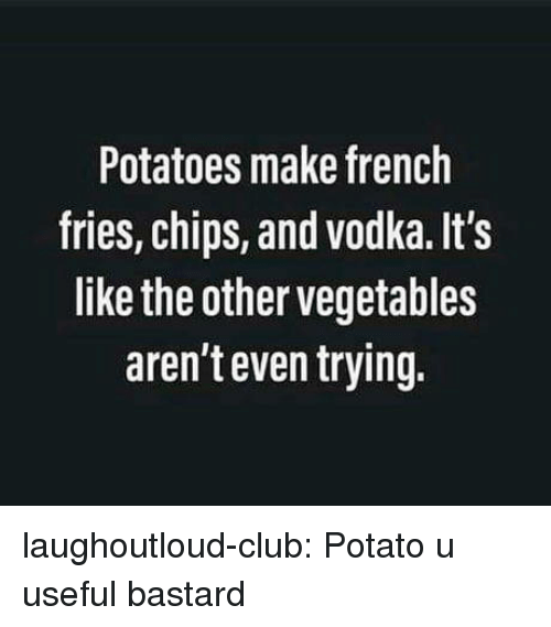 Club, Tumblr, and Blog: Potatoes make french  fries, chips, and vodka. It's  like the other vegetables  aren't even trying. laughoutloud-club:  Potato u useful bastard