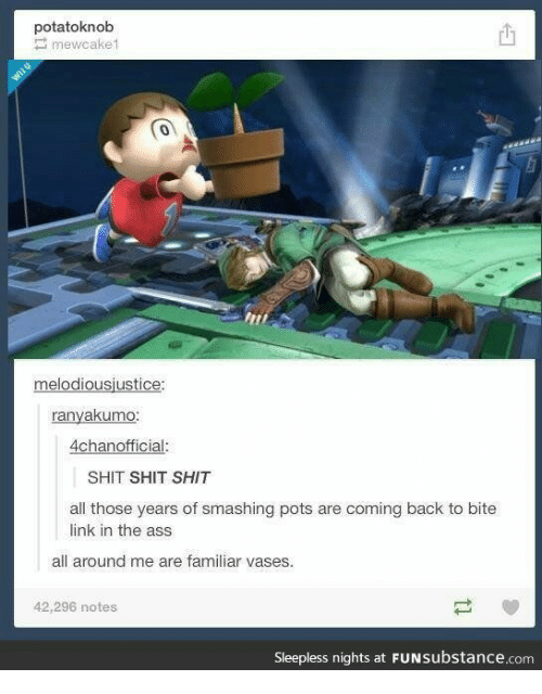 Ass, Shit, and Link: potatoknob  mewcake1  0  melodiousjustice:  ranyakumo:  4chanofficial:  SHIT SHIT SHIT  all those years of smashing pots are coming back to bite  link in the ass  all around me are familiar vases.  42,296 notes  Sleepless nights at FUNsubstance.com
