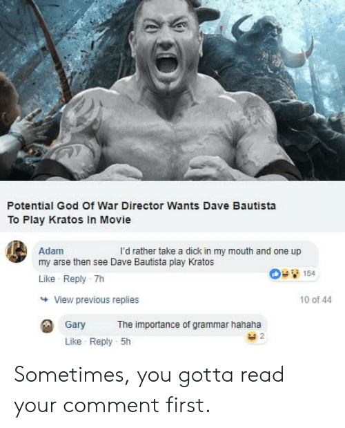 god of war: Potential God Of War Director Wants Dave Bautista  To Play Kratos In Movie  Adam  my arse then see Dave Bautista play Kratos  Like Reply -7h  l'd rather take a dick in my mouth and one up  154  View previous replies  10 of 44  Gary  The importance of grammar hahaha  Like Reply 5h Sometimes, you gotta read your comment first.