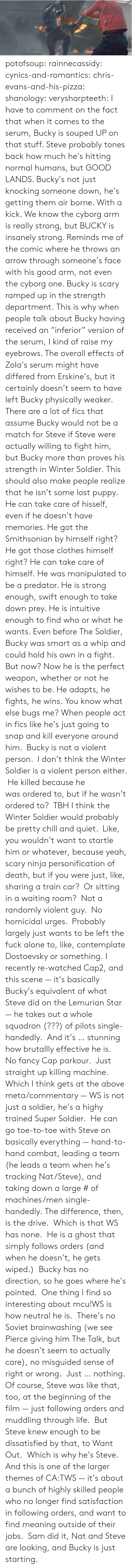 """Commentary: potofsoup: rainnecassidy:  cynics-and-romantics:  chris-evans-and-his-pizza:  shanology:  verysharpteeth:  I have to comment on the fact that when it comes to the serum, Bucky is souped UP on that stuff. Steve probably tones back how much he's hitting normal humans, but GOOD LANDS. Bucky's not just knocking someone down, he's getting them air borne. With a kick. We know the cyborg arm is really strong, but BUCKY is insanely strong. Reminds me of the comic where he throws an arrow through someone's face with his good arm, not even the cyborg one. Bucky is scary ramped up in the strength department.  This is why when people talk about Bucky having received an """"inferior"""" version of the serum, I kind of raise my eyebrows. The overall effects of Zola's serum might have differed from Erskine's, but it certainly doesn't seem to have left Bucky physically weaker. There are a lot of fics that assume Bucky would not be a match for Steve if Steve were actually willing to fight him, but Bucky more than proves his strength in Winter Soldier.  This should also make people realize that he isn't some lost puppy. He can take care of hisself, even if he doesn't have memories. He got the Smithsonian by himself right? He got those clothes himself right? He can take care of himself.  He was manipulated to be a predator. He is strong enough, swift enough to take down prey. He is intuitive enough to find who or what he wants. Even before The Soldier, Bucky was smart as a whip and could hold his own in a fight. But now? Now he is the perfect weapon, whether or not he wishes to be. He adapts, he fights, he wins.  You know what else bugs me? When people act in fics like he's just going to snap and kill everyone around him. Bucky is not a violent person. I don't think the Winter Soldier is a violent person either. He killed because he wasordered to, but if he wasn't ordered to? TBH I think the Winter Soldier would probably be pretty chill and quiet. Like, you wouldn't want to star"""