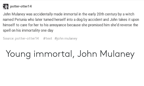 Mulan, Text, and John Mulaney: potter-otter14  John Mulaney was accidentally made immortal in the early 20th century by a witch  named Petunia who later turned herself into a dog by accident and John takes it upon  himself to care for her to his annoyance because she promised him she'd reverse the  spell on his immortality one day  Source: potter-otter! 4  #text  #john mulan ey Young immortal, John Mulaney