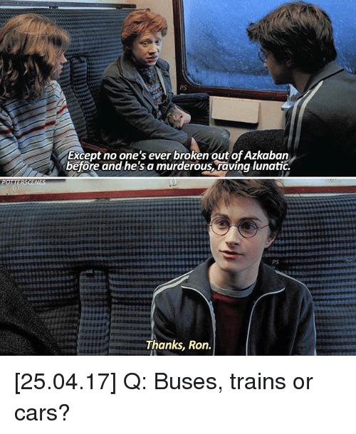 raving: POTTER SCENES  PS  Except no one's ever broken out ofAzkaban  before and he'sa murderous raving lunatic.  Thanks, Ron. [25.04.17] Q: Buses, trains or cars?