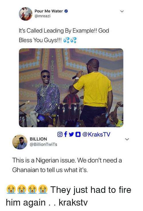 Fire, God, and Memes: Pour Me Water  @mreazi  It's Called Leading By Example!! God  Bless You Guys!!  トすす◆  回f  ○ @ KraksTV  BILLION  @BillionTwiTs  This is a Nigerian issue. We don't need a  Ghanaian to tell us what it's. 😭😭😭😭 They just had to fire him again . . krakstv