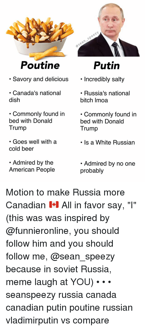 "in soviet russia: Poutine  Putin  . Savory and delicious. Incredibly salty  Incredibly salty  Canada's national  dish  . Russia's national  bitch Imoa  . Commonlv found in  bed with Donald  Trump  . Commonly found in  bed with Donald  Trump  . Goes well with a  cold beer  Is a White Russian  Admired by the  American People  Admired by no one  probably Motion to make Russia more Canadian 🇨🇦 All in favor say, ""I"" (this was was inspired by @funnieronline, you should follow him and you should follow me, @sean_speezy because in soviet Russia, meme laugh at YOU) • • • seanspeezy russia canada canadian putin poutine russian vladimirputin vs compare"