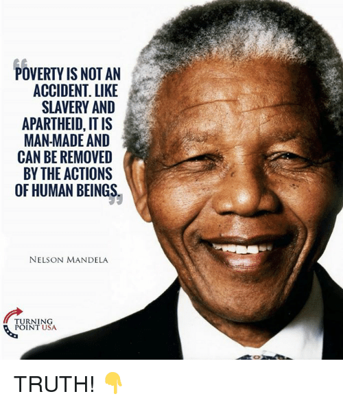 Nelson Mandela: POVERTY IS NOT AN  ACCIDENT. LIKE  SLAVERY AND  APARTHEID, IT IS  MAN MADE AND  CAN BE REMOVED  BY THE ACTIONS  OF HUMAN BEINGS  NELSON MANDELA  ARERO  TURNING  POINT USA TRUTH! 👇