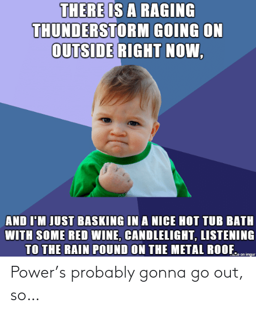gonna: Power's probably gonna go out, so…