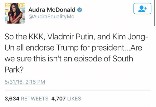 Kim Jong-Un, Kkk, and South Park: POWER  Audra McDonald  edild  @AudraEqualityMc  So the KKK, Vladmir Putin, and Kim Jong-  Un all endorse Trump for president...Are  we sure this isn't an episode of South  Park?  5/31/16, 2:16 PM  3,634 RETWEETS 4,707 LIKES