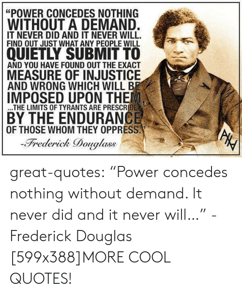 """Out Just: """"POWER CONCEDES NOTHING  WITHOUT A DEMAND.  IT NEVER DID AND IT NEVER WILL.  FIND OUT JUST WHAT ANY PEOPLE WILL  QUIETLY SUBMIT TO  AND YOU HAVE FOUND OUT THE EXACT  MEASURE OF INJUSTICE  AND WRONG WHICH WILL BE  IMPOSED UPON THE  ...THE LIMITS OF TYRANTS ARE PRESCRIBED  BY THE ENDURANCE  OF THOSE WHOM THEY OPPRESS.  -Frederick Douglass  PHY great-quotes:  """"Power concedes nothing without demand. It never did and it never will…"""" -Frederick Douglas [599x388]MORE COOL QUOTES!"""