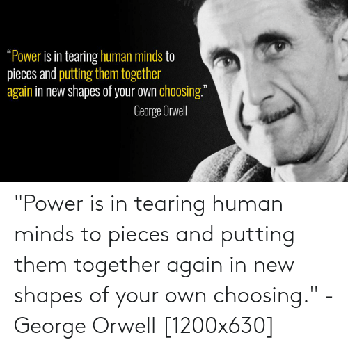 """shapes: """"Power is in tearing human minds to pieces and putting them together again in new shapes of your own choosing."""" - George Orwell [1200x630]"""