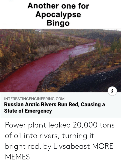 red: Power plant leaked 20,000 tons of oil into rivers, turning it bright red. by Livsabeast MORE MEMES