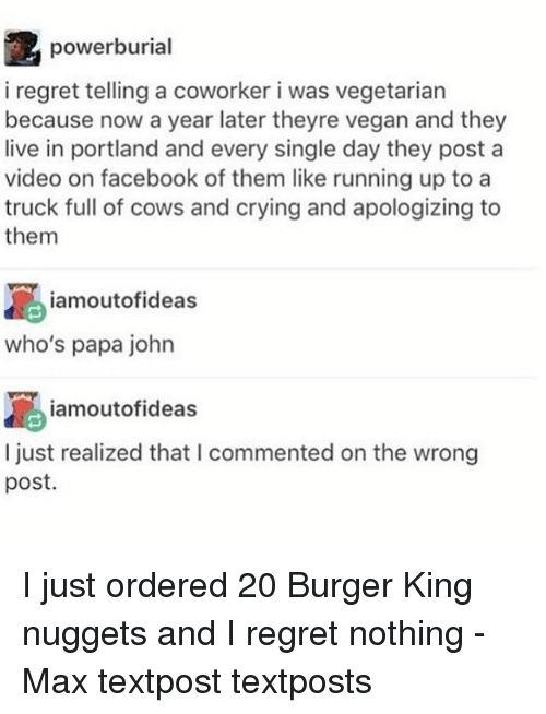 papa john: powerburial  i regret telling a coworker i was vegetarian  because now a year later theyre vegan and they  live in portland and every single day they post a  video on facebook of them like running up to a  truck full of cows and crying and apologizing to  them  iamout of ideas  who's papa john  iamoutofideas  I just realized that I commented on the wrong  post. I just ordered 20 Burger King nuggets and I regret nothing - Max textpost textposts
