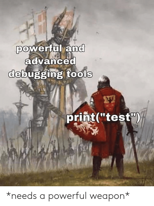 "tools: powerful and  advanced  debugging tools  print(""test) *needs a powerful weapon*"
