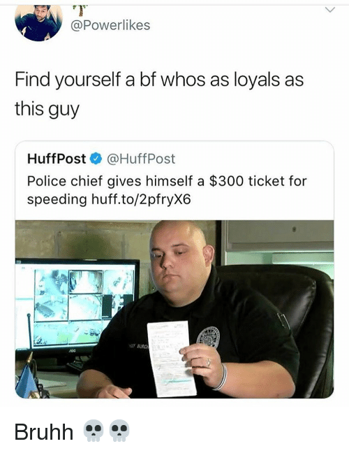 Huff: @Powerlikes  Find yourself a bf whos as loyals as  this guy  HuffPost @HuffPost  Police chief gives himself a $300 ticket for  speeding huff.to/2pfryX6  BURC Bruhh 💀💀