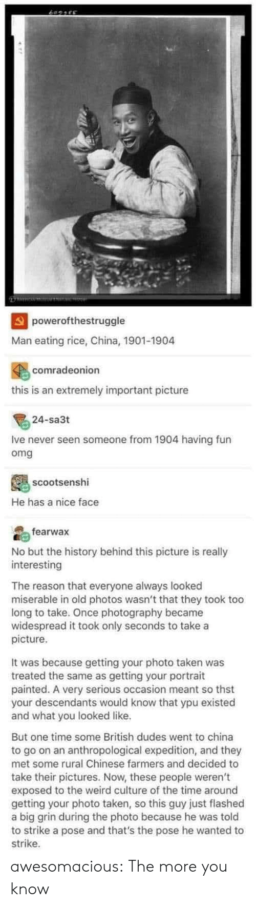 Omg, Taken, and The More You Know: powerofthestruggle  Man eating rice, China, 1901-1904  comradeonion  this is an extremely important picture  24-sa3t  Ive never seen someone from 1904 having fun  omg  scootsenshi  He has a nice face  fearwax  No but the history behind this picture is really  interesting  The reason that everyone always looked  miserable in old photos wasn't that they took too  long to take. Once photography became  widespread it took only seconds to take a  picture  It was because getting your photo taken was  treated the same as getting your portrait  painted. A very serious occasion meant so thst  your descendants would know that ypu existed  and what you looked like.  But one time some British dudes went to china  to go on an anthropological expedition, and they  met some rural Chinese farmers and decided to  take their pictures. Now, these people weren't  exposed to the weird culture of the time around  getting your photo taken, so this guy just flashed  a big grin during the photo because he was told  to strike a pose and that's the pose he wanted to  strike awesomacious:  The more you know
