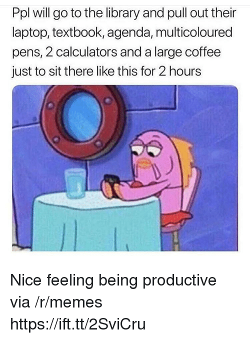 Memes, Coffee, and Laptop: Ppl will go to the library and pull out their  laptop, textbook, agenda, multicoloured  pens, 2 calculators and a large coffee  just to sit there like this for 2 hours Nice feeling being productive via /r/memes https://ift.tt/2SviCru