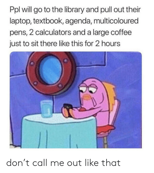 Coffee, Laptop, and Library: Ppl will go to the library and pull out their  laptop, textbook, agenda, multicoloured  pens, 2 calculators and a large coffee  just to sit there like this for 2 hours don't call me out like that