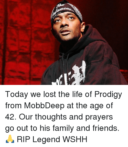 Family, Friends, and Life: pr Today we lost the life of Prodigy from MobbDeep at the age of 42. Our thoughts and prayers go out to his family and friends. 🙏 RIP Legend WSHH