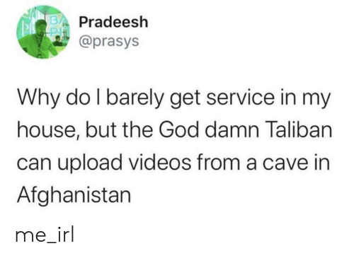 Barely: Pradeesh  @prasys  Why do I barely get service in my  house, but the God damn Taliban  can upload videos from a cave in  Afghanistan me_irl