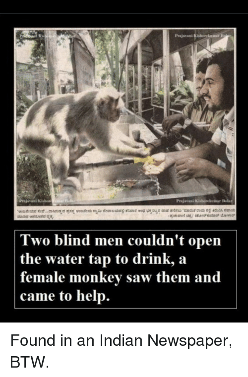 Saw, Help, and Water: Prajavani  Prajavani Kishorekumar Bols  Two blind men couldn't open  the water tap to drink, a  female monkev saw them and  came to help. Found in an Indian Newspaper, BTW.