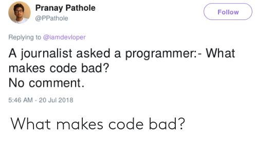 Bad, Code, and Comment: Pranay Pathole  Follow  @PPathole  Replying to @lamdevloper  A journalist asked a programmer:- What  makes code bad?  No comment  5:46 AM - 20 Jul 2018 What makes code bad?