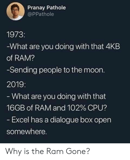 Dank, Excel, and Moon: Pranay Pathole  @PPathole  1973:  What are you doing with that 4KB  of RAM?  -Sending people to the moon.  2019:  -What are you doing with that  16GB of RAM and 102% CPU?  Excel has a dialogue box open  somewhere. Why is the Ram Gone?