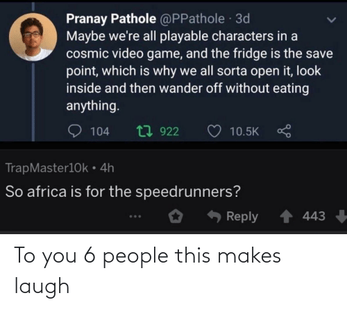 Africa: Pranay Pathole @PPathole 3d  Maybe we're all playable characters in a  cosmic video game, and the fridge is the save  point, which is why we all sorta open it, look  inside and then wander off without eating  anything.  t7 922  104  10.5K  TrapMaster10k • 4h  So africa is for the speedrunners?  Reply  443 To you 6 people this makes laugh