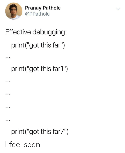 "Got, This, and Feel: Pranay Pathole  @PPathole  Effective debugging:  print(""got this far"")  print (""got this far1""  print(""got this far7"") I feel seen"