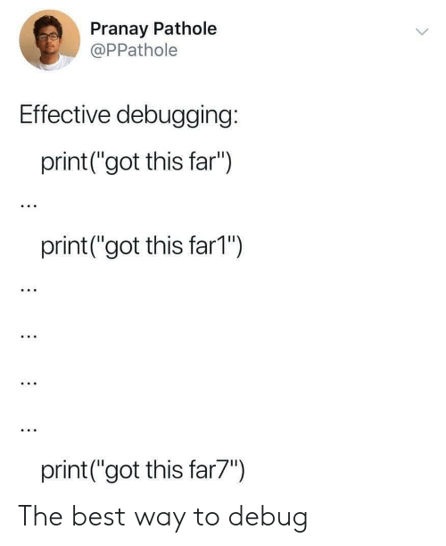 """the best way to: Pranay Pathole  @PPathole  Effective debugging:  print (""""got this far"""")  print(""""got this far1"""")  print (""""got this far7"""") The best way to debug"""