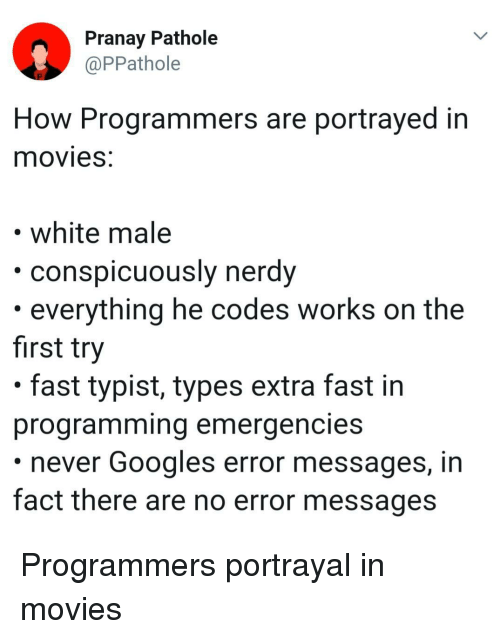 Portrayed: Pranay Pathole  @PPathole  How Programmers are portrayed in  movieS.  white male  ously nerdy  conspicu  . everything he codes works on the  first try  . fast typist, types extra fast in  programming emergencies  never Googles error messages, in  fact there are no error messages Programmers portrayal in movies