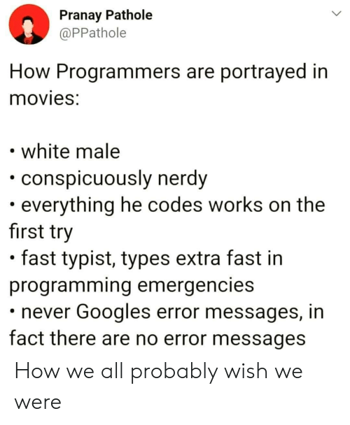 Movies, White, and Nerdy: Pranay Pathole  @PPathole  How Programmers are portrayed in  movies:  white male  conspicuously nerdy  everything he codes works on the  first try  fast typist, types extra fast in  programming emergencies  never Googles error messages, in  fact there are no error messages How we all probably wish we were