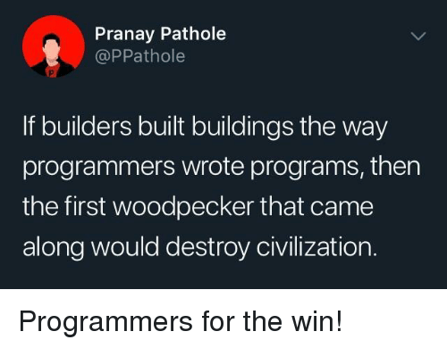 Civilization, First, and Woodpecker: Pranay Pathole  @PPathole  If builders built buildings the way  programmers wrote programs, then  the first woodpecker that came  along would destroy civilization. Programmers for the win!
