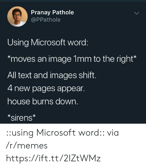 sirens: Pranay Pathole  @PPathole  Using Microsoft word:  moves an image 1mm to the right*  All text and images shift  4 new pages appear.  house burns down.  sirens ::using Microsoft word:: via /r/memes https://ift.tt/2IZtWMz