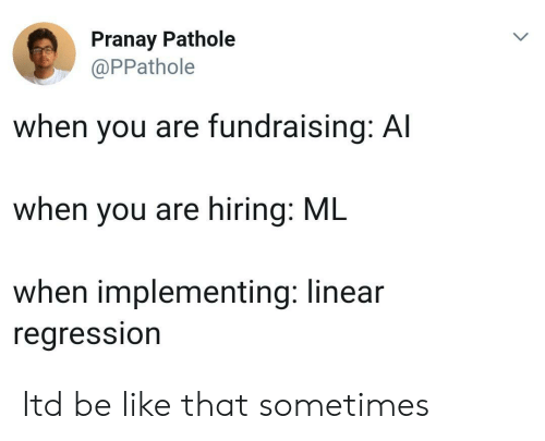 Be Like, Regression, and Linear Regression: Pranay Pathole  @PPathole  when you are fundraising: Al  when you are hiring: ML  when implementing: linear  regression Itd be like that sometimes