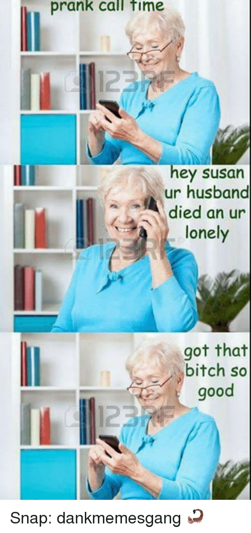 Bitch, Memes, and Prank: prank call time  hey susan  ur husband  died an ur  lonely  got that  bitch so  good Snap: dankmemesgang 🦂