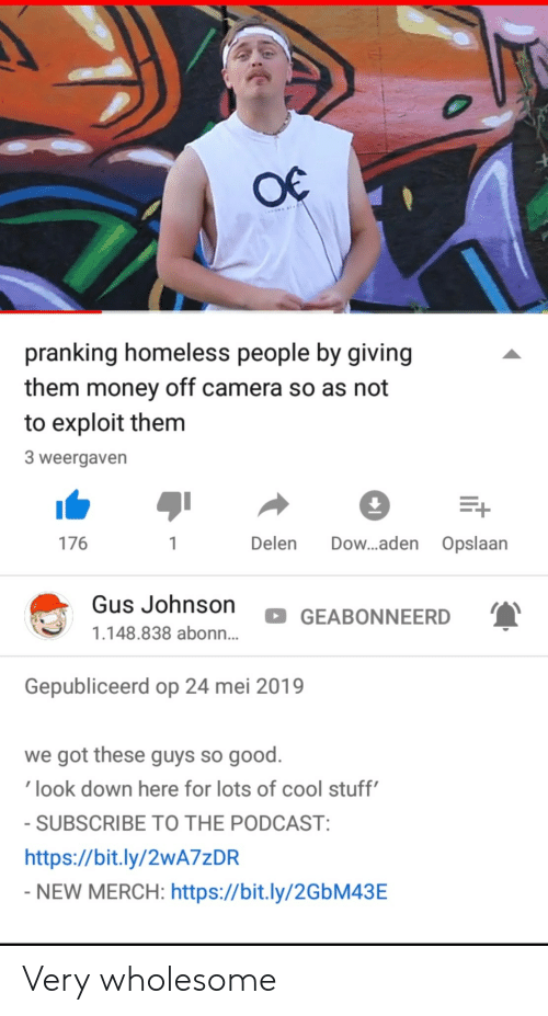 podcast: pranking homeless people by giving  them money off camera so as not  to exploit them  3 weergaven  176  Delen Dow...aden Opslaan  Gus Johnson  GEABONNEERD  1.148.838 abonn...  Gepubliceerd op 24 mei 2019  we got these guys so good.  look down here for lots of cool stuff  SUBSCRIBE TO THE PODCAST  https://bit.ly/2wA7zDR  NEW MERCH: https://bit.ly/2GbM43E Very wholesome