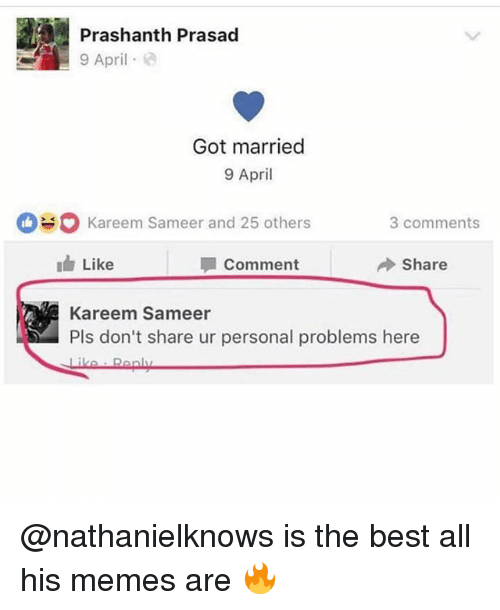 bests: Prashanth Prasad  9 April e  Got married  9 April  kareem Sameer and 25 others  3 comments  I Like  Comment  Share  Kareem Sameer  Pls don't share ur personal problems here @nathanielknows is the best all his memes are 🔥
