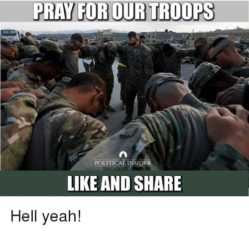 Yeah, Hell, and For: PRAY FOR OUR TROOPS  POLITICAL INSIDER  LIKE AND SHARE Hell yeah!