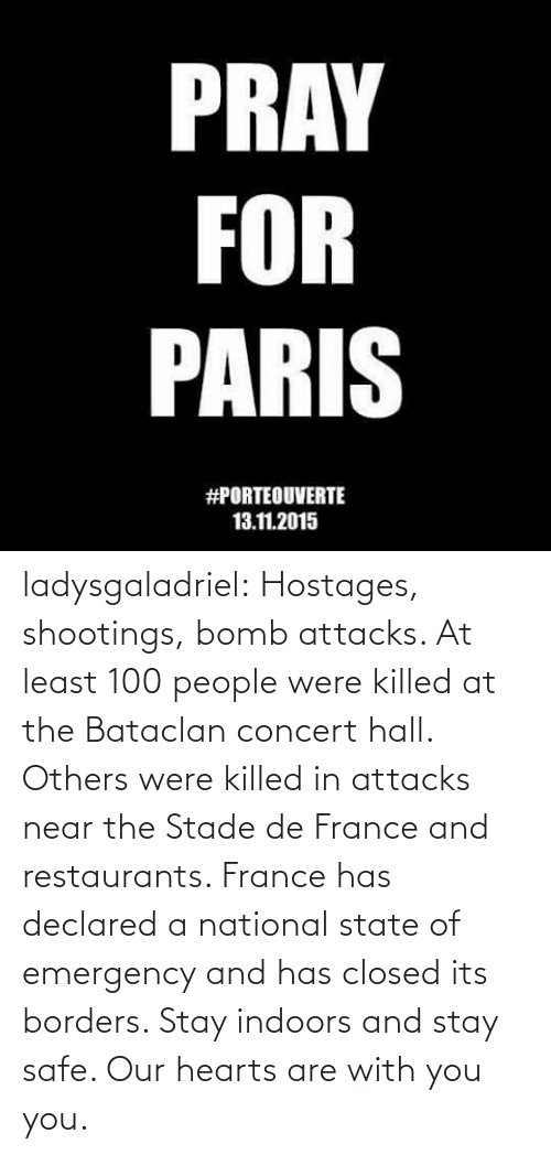 100 People: PRAY  FOR  PARIS  #PORTEOUVERTE  13.11.2015 ladysgaladriel:  Hostages, shootings, bomb attacks. At least 100 people were killed at the Bataclan concert hall. Others were killed in attacks near the Stade de France and restaurants. France has declared a national state of emergency and has closed its borders. Stay indoors and stay safe. Our hearts are with you you.