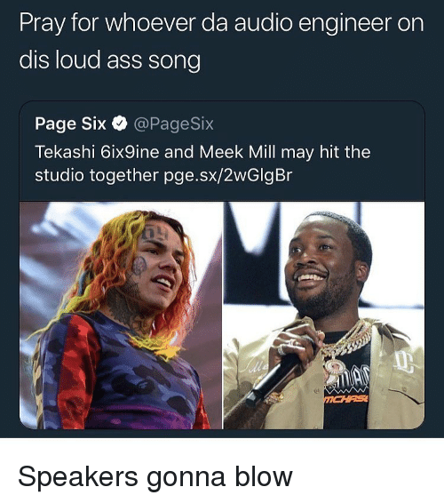 meek: Pray for whoever da audio engineer on  dis loud ass song  Page Six @PageSix  Tekashi 6ix9ine and Meek ill may hit the  studio together pge.sx/2wGlgBr Speakers gonna blow