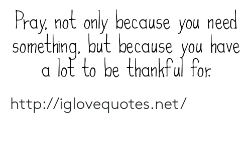 Http, Net, and You: Pray, not only because you need  somethng, but because you have  a lot to be thankful for http://iglovequotes.net/