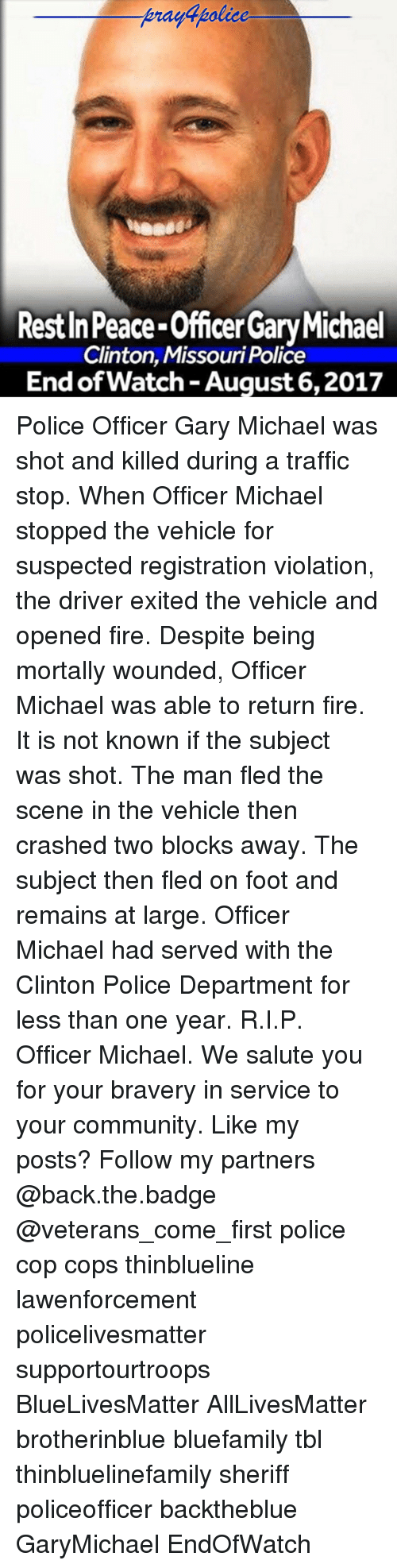 All Lives Matter, Community, and Fire: praydpolice  Rest In Peace-Officer Gary Michael  Clinton, Missouri Police  End of Watch -August 6,2017 Police Officer Gary Michael was shot and killed during a traffic stop. When Officer Michael stopped the vehicle for suspected registration violation, the driver exited the vehicle and opened fire. Despite being mortally wounded, Officer Michael was able to return fire. It is not known if the subject was shot. The man fled the scene in the vehicle then crashed two blocks away. The subject then fled on foot and remains at large. Officer Michael had served with the Clinton Police Department for less than one year. R.I.P. Officer Michael. We salute you for your bravery in service to your community. Like my posts? Follow my partners @back.the.badge @veterans_сome_first police cop cops thinblueline lawenforcement policelivesmatter supportourtroops BlueLivesMatter AllLivesMatter brotherinblue bluefamily tbl thinbluelinefamily sheriff policeofficer backtheblue GaryMichael EndOfWatch