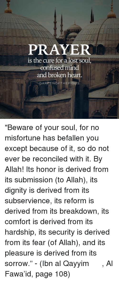 """derivative: PRAYER  is the cure for a lost soul  confused mind  and broken heart.  GARDEN OF THE PIOUS """"Beware of your soul, for no misfortune has befallen you except because of it, so do not ever be reconciled with it. By Allah! Its honor is derived from its submission (to Allah), its dignity is derived from its subservience, its reform is derived from its breakdown, its comfort is derived from its hardship, its security is derived from its fear (of Allah), and its pleasure is derived from its sorrow."""" - (Ibn al Qayyim رحمه الله, Al Fawa'id, page 108)"""