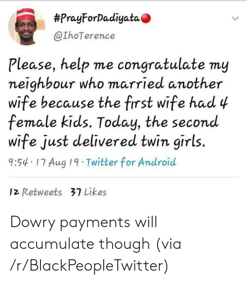 please help:  #PrayForDadiyata  @IhoTerence  Please, help me congratulate my  neighbour who married another  wife because the first wife had 4  female kids. Today, the second  wife just delivered twin girls.  9:54 17 Aug 19 Twitter for Android  12 Retweets 37 Likes Dowry payments will accumulate though (via /r/BlackPeopleTwitter)